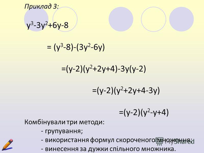 Приклад 3: y 3 -3y 2 +6y-8 = (y 3 -8)-(3y 2 -6y) =(y-2)(y 2 +2y+4)-3y(y-2) =(y-2)(y 2 +2y+4-3y) =(y-2)(y 2 -y+4) Комбінували три методи: - групування; - використання формул скороченого множення; - винесення за дужки спільного множника.
