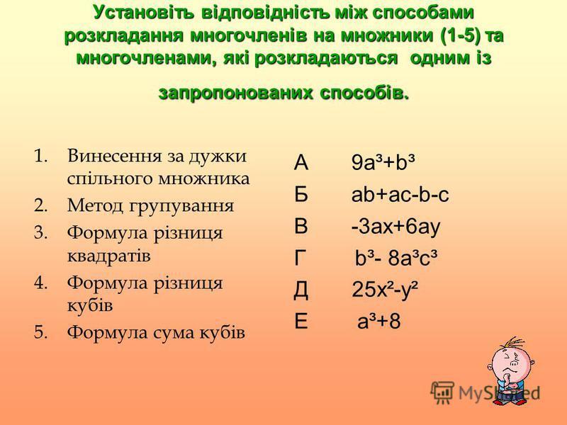Установіть відповідність між способами розкладання многочленів на множники (1-5) та многочленами, які розкладаються одним із запропонованих способів. 1.Винесення за дужки спільного множника 2.Метод групування 3.Формула різниця квадратів 4.Формула різ