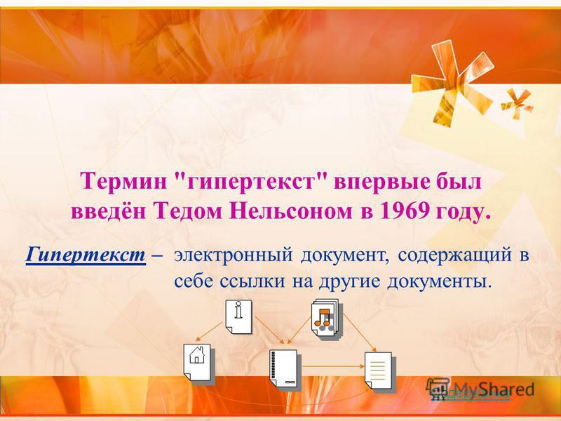 Термин гипертекст впервые был введён Тедом Нельсоном в 1969 году. Гипертекст – электронный документ, содержащий в себе ссылки на другие документы. Содержание