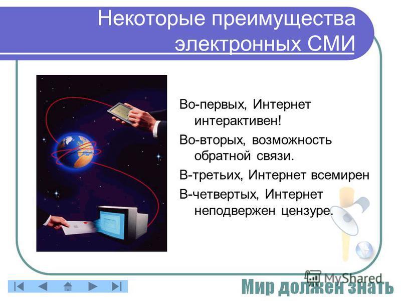 Некоторые преимущества электронных СМИ Во-первых, Интернет интерактивен! Во-вторых, возможность обратной связи. В-третьих, Интернет всемирен В-четвертых, Интернет неподвержен цензуре.