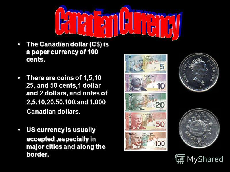 The Canadian dollar (C$) is a paper currency of 100 cents.The Canadian dollar (C$) is a paper currency of 100 cents. There are coins of 1,5,10 25, and 50 cents,1 dollar and 2 dollars, and notes of 2,5,10,20,50,100,and 1,000 Canadian dollars. US curre