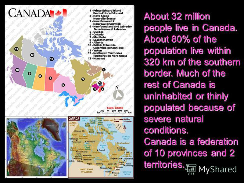 About 32 million people live in Canada. About 80% of the population live within 320 km of the southern border. Much of the rest of Canada is uninhabited or thinly populated because of severe natural conditions. Canada is a federation of 10 provinces