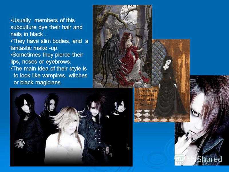 Usually members of this subculture dye their hair and nails in black. They have slim bodies, and a fantastic make -up. Sometimes they pierce their lips, noses or eyebrows. The main idea of their style is to look like vampires, witches or black magici