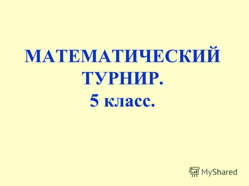 МАТЕМАТИЧЕСКИЙ ТУРНИР. 5 класс.