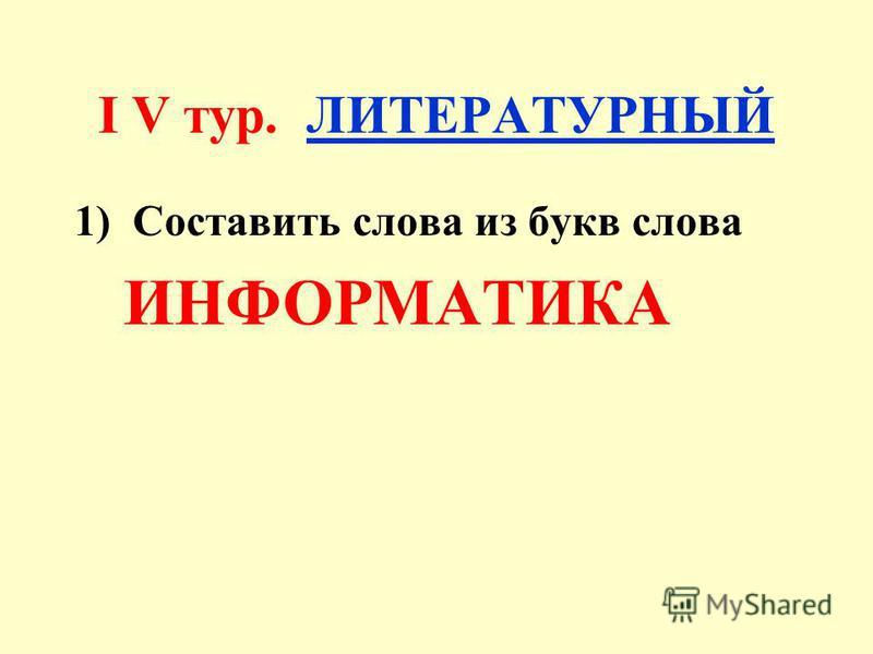 I V тур. ЛИТЕРАТУРНЫЙ 1)Составить слова из букв слова ИНФОРМАТИКА
