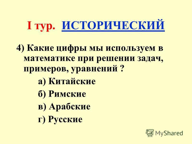 I тур. ИСТОРИЧЕСКИЙ 4) Какие цифры мы используем в математике при решении задач, примеров, уравнений ? а) Китайские б) Римские в) Арабские г) Русские