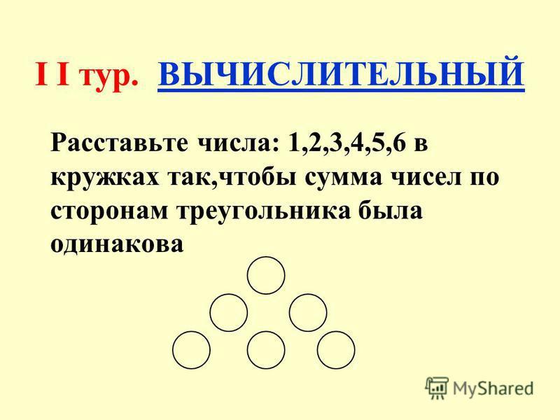 I I тур. ВЫЧИСЛИТЕЛЬНЫЙ Расставьте числа: 1,2,3,4,5,6 в кружках так,чтобы сумма чисел по сторонам треугольника была одинакова
