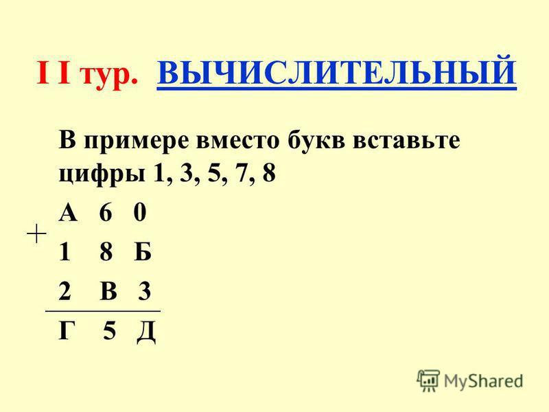 I I тур. ВЫЧИСЛИТЕЛЬНЫЙ В примере вместо букв вставьте цифры 1, 3, 5, 7, 8 А 6 0 1 8 Б 2 В 3 Г 5 Д