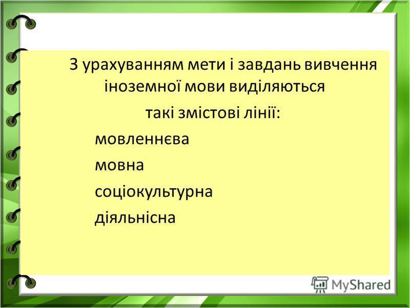 З урахуванням мети і завдань вивчення іноземної мови виділяються такі змістові лінії: мовленнєва мовна соціокультурна діяльнісна