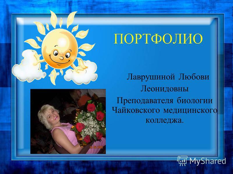 ПОРТФОЛИО Лаврушиной Любови Леонидовны Преподавателя биологии Чайковского медицинского колледжа.