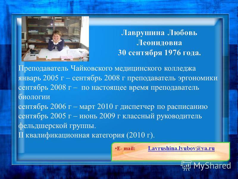 Преподаватель Чайковского медицинского колледжа январь 2005 г – сентябрь 2008 г преподаватель эргономики сентябрь 2008 г – по настоящее время преподаватель биологии сентябрь 2006 г – март 2010 г диспетчер по расписанию сентябрь 2005 г – июнь 2009 г к