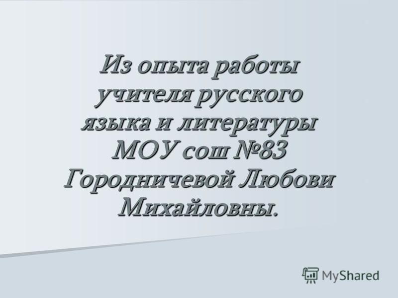 Из опыта работы учителя русского языка и литературы МОУ сош 83 Городничевой Любови Михайловны.