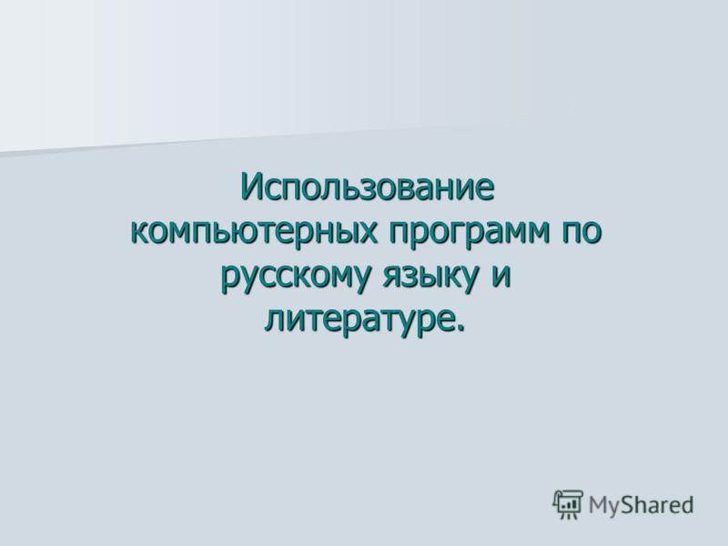 Использование компьютерных программ по русскому языку и литературе. Использование компьютерных программ по русскому языку и литературе.