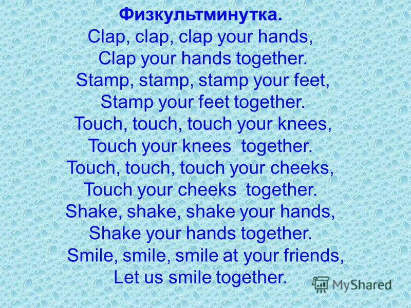 Физкультминутка. Clap, clap, clap your hands, Clap your hands together. Stamp, stamp, stamp your feet, Stamp your feet together. Touch, touch, touch your knees, Touch your knees together. Touch, touch, touch your cheeks, Touch your cheeks together. S