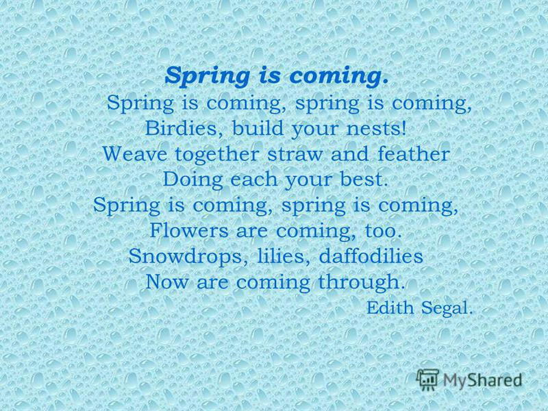 Spring is coming. Spring is coming, spring is coming, Birdies, build your nests! Weave together straw and feather Doing each your best. Spring is coming, spring is coming, Flowers are coming, too. Snowdrops, lilies, daffodilies Now are coming through
