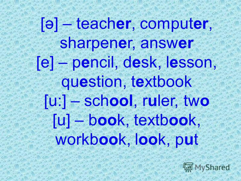 [ə] – teacher, computer, sharpener, answer [e] – pencil, desk, lesson, question, textbook [u:] – school, ruler, two [u] – book, textbook, workbook, look, put