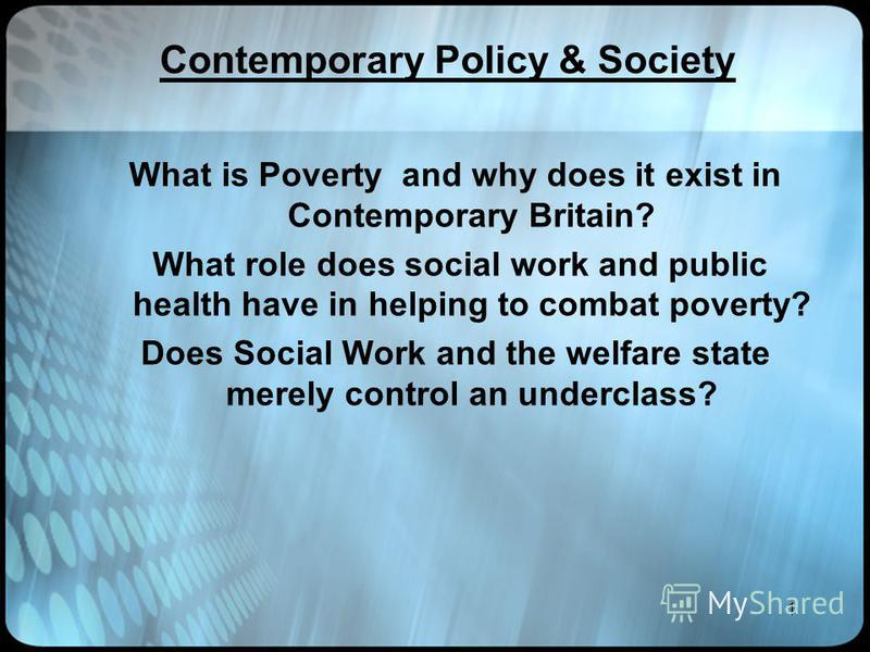 1 Contemporary Policy & Society What is Poverty and why does it exist in Contemporary Britain? What role does social work and public health have in helping to combat poverty? Does Social Work and the welfare state merely control an underclass?