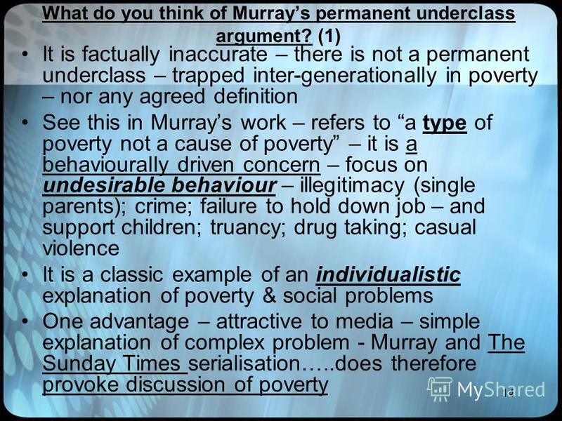14 What do you think of Murrays permanent underclass argument? (1) It is factually inaccurate – there is not a permanent underclass – trapped inter-generationally in poverty – nor any agreed definition See this in Murrays work – refers to a type of p