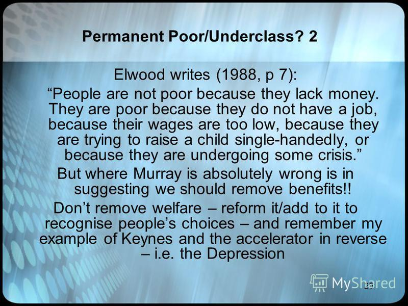 20 Permanent Poor/Underclass? 2 Elwood writes (1988, p 7): People are not poor because they lack money. They are poor because they do not have a job, because their wages are too low, because they are trying to raise a child single-handedly, or becaus
