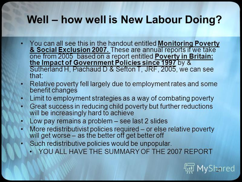 25 Well – how well is New Labour Doing? You can all see this in the handout entitled Monitoring Poverty & Social Exclusion 2007. These are annual reports if we take one from 2005 based on a report entitled Poverty in Britain: the Impact of Government