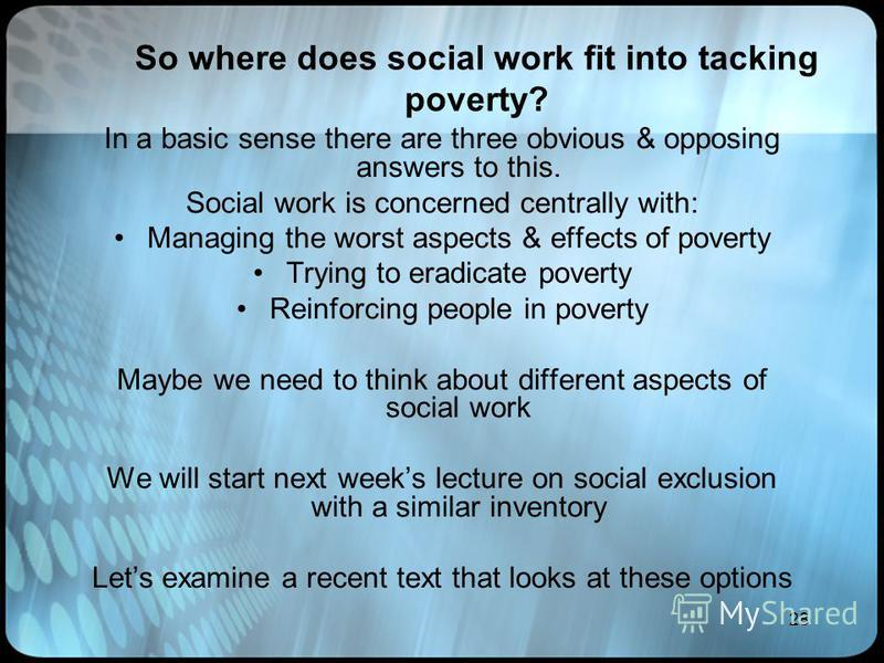 28 So where does social work fit into tacking poverty? In a basic sense there are three obvious & opposing answers to this. Social work is concerned centrally with: Managing the worst aspects & effects of poverty Trying to eradicate poverty Reinforci