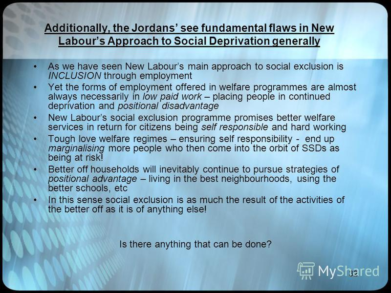 32 Additionally, the Jordans see fundamental flaws in New Labours Approach to Social Deprivation generally As we have seen New Labours main approach to social exclusion is INCLUSION through employment Yet the forms of employment offered in welfare pr
