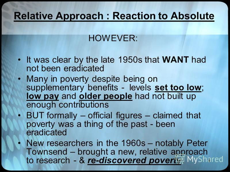 4 Relative Approach : Reaction to Absolute HOWEVER: It was clear by the late 1950s that WANT had not been eradicated Many in poverty despite being on supplementary benefits - levels set too low; low pay and older people had not built up enough contri