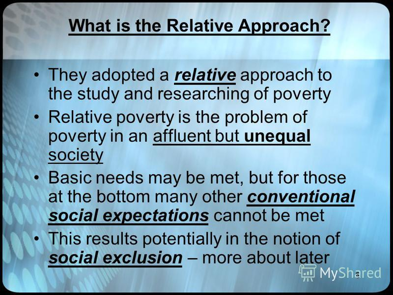 5 What is the Relative Approach? They adopted a relative approach to the study and researching of poverty Relative poverty is the problem of poverty in an affluent but unequal society Basic needs may be met, but for those at the bottom many other con