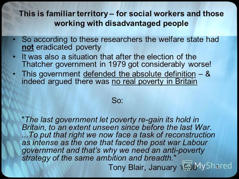 8 This is familiar territory – for social workers and those working with disadvantaged people So according to these researchers the welfare state had not eradicated poverty It was also a situation that after the election of the Thatcher government in
