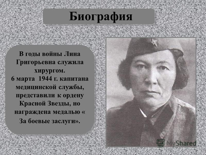 Биография В годы войны Лина Григорьевна служила хирургом. 6 марта 1944 г. капитана медицинской службы, представили к ордену Красной Звезды, но награждена медалью « За боевые заслуги».