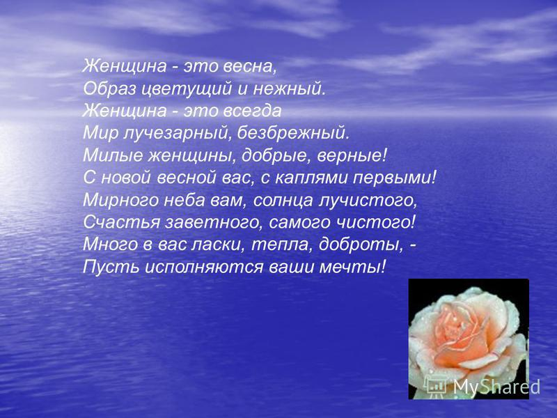 Женщина - это весна, Образ цветущий и нежный. Женщина - это всегда Мир лучезарный, безбрежный. Милые женщины, добрые, верные! С новой весной вас, с каплями первыми! Мирного неба вам, солнца лучистого, Счастья заветного, самого чистого! Много в вас ла