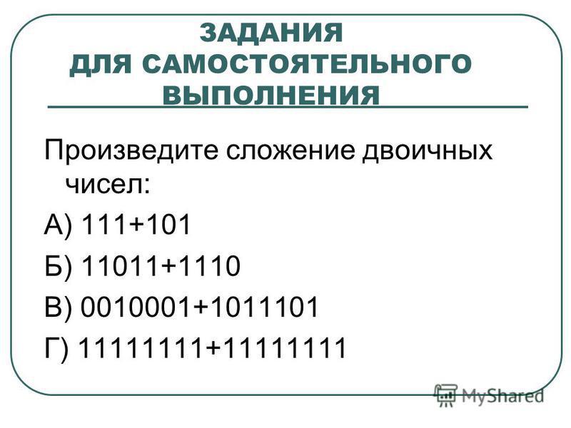 ЗАДАНИЯ ДЛЯ САМОСТОЯТЕЛЬНОГО ВЫПОЛНЕНИЯ Произведите сложение двоичных чисел: А) 111+101 Б) 11011+1110 В) 0010001+1011101 Г) 11111111+11111111
