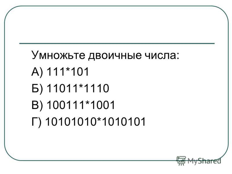 Умножьте двоичные числа: А) 111*101 Б) 11011*1110 В) 100111*1001 Г) 10101010*1010101