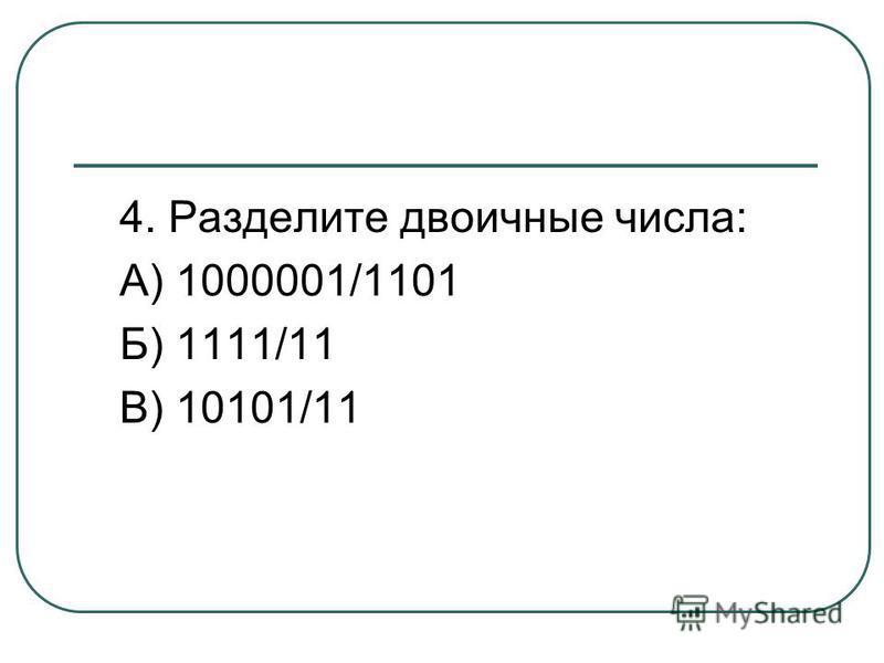 4. Разделите двоичные числа: А) 1000001/1101 Б) 1111/11 В) 10101/11