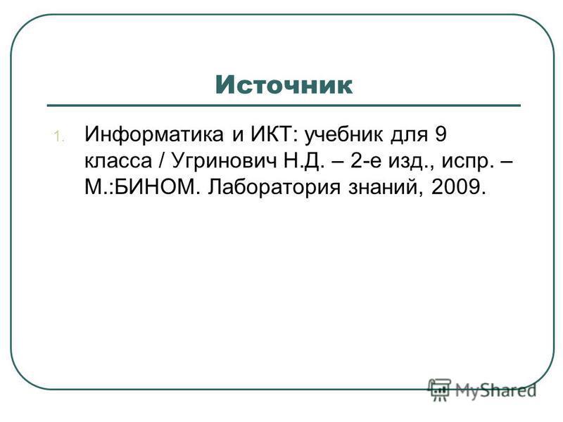 Источник 1. Информатика и ИКТ: учебник для 9 класса / Угринович Н.Д. – 2-е изд., испр. – М.:БИНОМ. Лаборатория знаний, 2009.