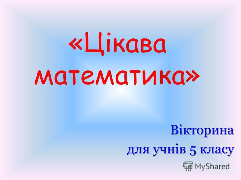 «Цікава математика» Вікторина для учнів 5 класу
