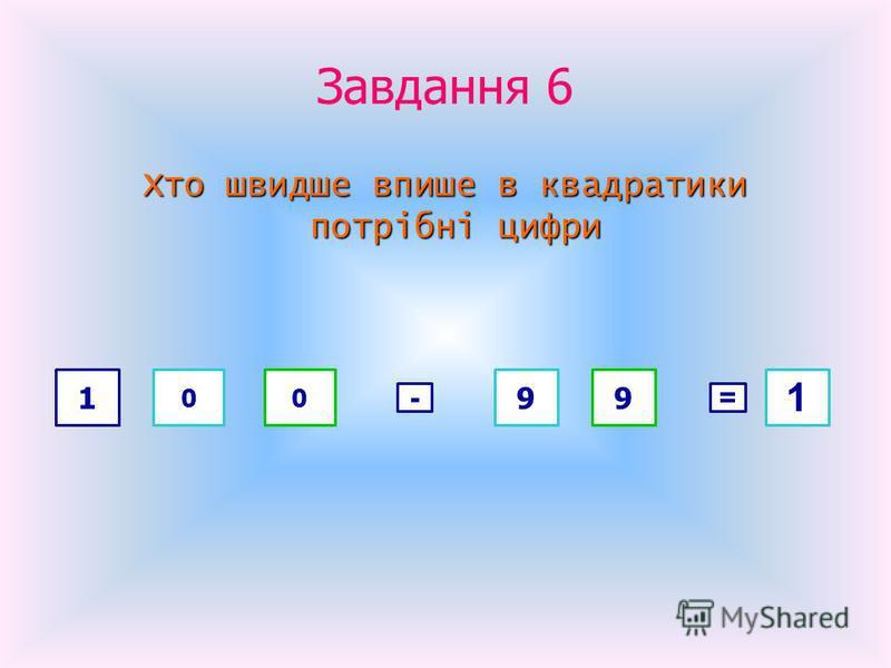 Завдання 6 Хто швидше впише в квадратики потрібні цифри потрібні цифри 1 00 - 99 = 1
