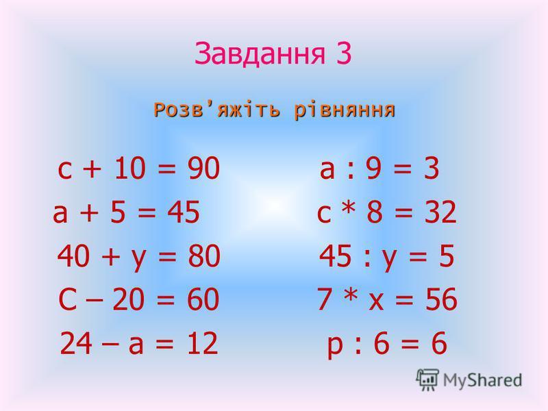 Завдання 3 Розвяжіть рівняння с + 10 = 90 а + 5 = 45 40 + у = 80 С – 20 = 60 24 – а = 12 а : 9 = 3 с * 8 = 32 45 : у = 5 7 * х = 56 р : 6 = 6