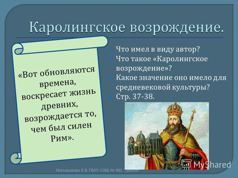 Что имел в виду автор ? Что такое « Каролингское возрождение »? Какое значение оно имело для средневековой культуры ? Стр. 37-38. Милованова Е. Б. ГБОУ СОШ 902