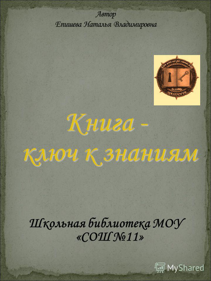 Книга - ключ к знаниям ключ к знаниям Школьная библиотека МОУ «СОШ 11»