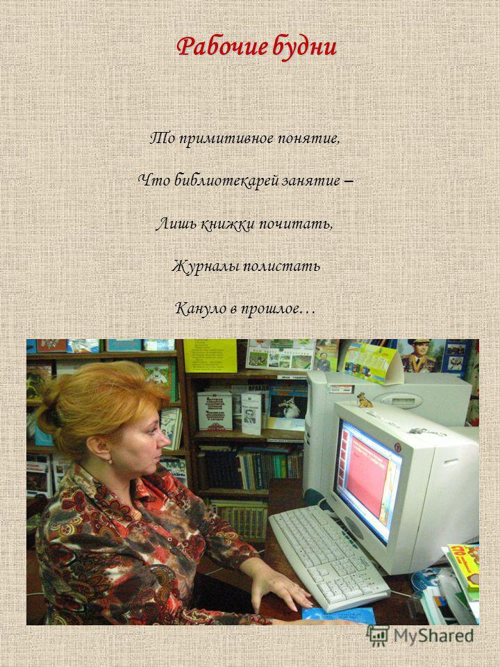 То примитивное понятие, Что библиотекарей занятие – Лишь книжки почитать, Журналы полистать Кануло в прошлое… Рабочие будни