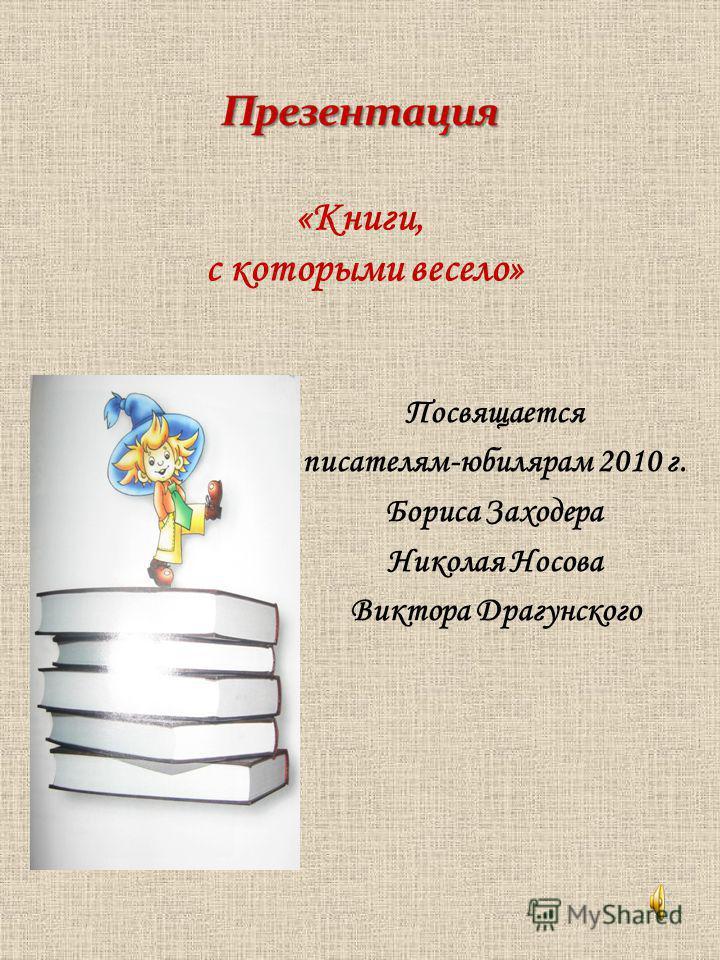 Посвящается писателям-юбилярам 2010 г. Бориса Заходера Николая Носова Виктора Драгунского «Книги, с которыми весело»