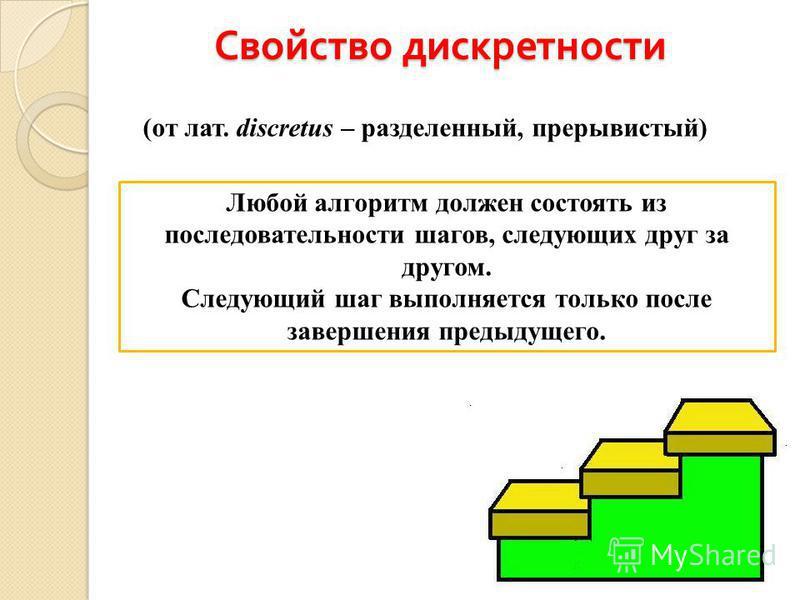 Свойство дискретности (от лат. discretus – разделенный, прерывистый) Любой алгоритм должен состоять из последовательности шагов, следующих друг за другом. Следующий шаг выполняется только после завершения предыдущего.