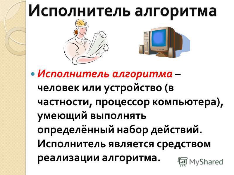 Исполнитель алгоритма Исполнитель алгоритма – человек или устройство ( в частности, процессор компьютера ), умеющий выполнять определённый набор действий. Исполнитель является средством реализации алгоритма.