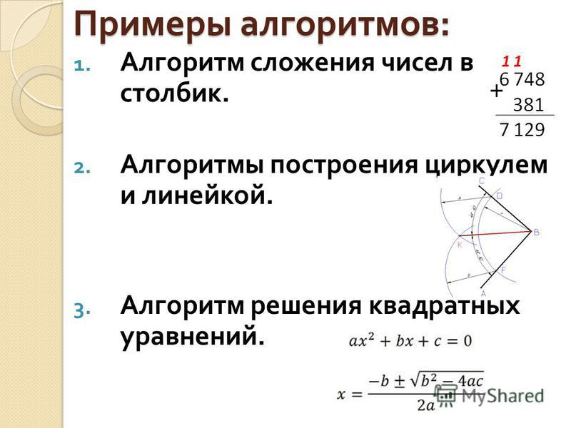 Примеры алгоритмов : 1. Алгоритм сложения чисел в столбик. 2. Алгоритмы построения циркулем и линейкой. 3. Алгоритм решения квадратных уравнений.