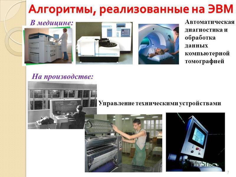 Алгоритмы, реализованные на ЭВМ 7 В медицине: Автоматическая диагностика и обработка данных компьютерной томографией На производстве: Управление техническими устройствами