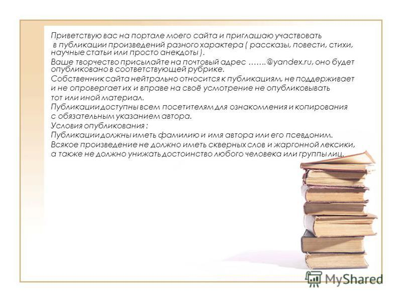 Приветствую вас на портале моего сайта и приглашаю участвовать в публикации произведений разного характера ( рассказы, повести, стихи, научные статьи или просто анекдоты ). Ваше творчество присылайте на почтовый адрес …….@yandex.ru, оно будет опублик