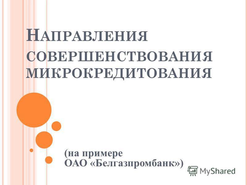 Н АПРАВЛЕНИЯ СОВЕРШЕНСТВОВАНИЯ МИКРОКРЕДИТОВАНИЯ (на примере ОАО «Белгазпромбанк»)