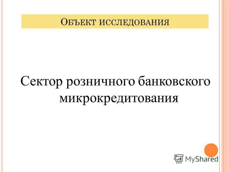 О БЪЕКТ ИССЛЕДОВАНИЯ Сектор розничного банковского микрокредитования