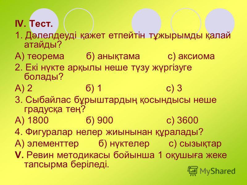 IV. Тест. 1. Дәлелдеуді қажет етпейтін тұжырымды қалай атайды? А) теорема б) анықтама с) аксиома 2. Екі нүкте арқылы неше түзу жүргізуге болады? А) 2 б) 1 с) 3 3. Сыбайлас бұрыштардың қосындысы неше градусқа тең? А) 1800 б) 900 с) 3600 4. Фигуралар н